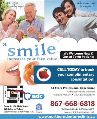 Northern Denture Clinic (867-668-6818) - Annonce illustrée - We Welcome New & Out of Town Patients CALL TODAY to book your complimentary consultation! 51 Years Professional ExperienceYearsProfessionalExperience Main St. All Insurance Plans Welcome Financing Available   D.V.A & First Nations e. 1st Ave. Steele St. 2nd Ave.Xt.Av 867-668-6818 Suite 1 - 106 Main Street Whitehorse, Yukon Toll Free & Alaska 1-800-661-0509 Licensed (between CIBC & Horwood s Mall) Denturist dentureclinic@northwestel.net www.northerndentureclinic.ca