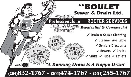 Boulet Sewer &amp; Drain Ltd (204-832-1767) - Annonce illustr&eacute;e - AA BOULET Sewer &amp; Drain Ltd. Call the Professionals in ROOTER SERVICES Drain &amp; Sewer Residential &amp; Commercial Cleaning Drain &amp; Sewer Cleaning Steamer Available LOW Seniors Discounts RATESTELEVISE &amp; Sewers Drains CITY WIDE FOR SEWERLOCATOR SERVICE Sinks Tubs Toilets LINESSPEEDY A Running Drain Is A Happy Drain (204)832-1767 (204)474-1767 (204)255-1767 AA BOULET Sewer &amp; Drain Ltd. Call the Professionals in ROOTER SERVICES Drain &amp; Sewer Residential &amp; Commercial Cleaning Drain &amp; Sewer Cleaning Steamer Available LOW Seniors Discounts RATESTELEVISE &amp; Sewers Drains CITY WIDE FOR SEWERLOCATOR SERVICE Sinks Tubs Toilets LINESSPEEDY A Running Drain Is A Happy Drain (204)832-1767 (204)474-1767 (204)255-1767