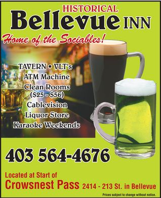 Bellevue Inn (403-564-4676) - Annonce illustrée - HISTORICAL INN Bellevue Home of the Sociables! TAVERN * VLT's ATM Machine Clean Rooms ($25 - $56) Cablevision Liquor Store Karaoke Weekends Located at Start of Crowsnest Pass 2414 - 213 St. in Bellevue Prices subject to change without notice. HISTORICAL INN Bellevue Home of the Sociables! TAVERN * VLT's ATM Machine Clean Rooms ($25 - $56) Cablevision Liquor Store Karaoke Weekends Located at Start of Crowsnest Pass 2414 - 213 St. in Bellevue Prices subject to change without notice. HISTORICAL INN Bellevue Home of the Sociables! TAVERN * VLT's ATM Machine Clean Rooms ($25 - $56) Cablevision Liquor Store Karaoke Weekends Located at Start of Crowsnest Pass 2414 - 213 St. in Bellevue Prices subject to change without notice. HISTORICAL INN Bellevue Home of the Sociables! TAVERN * VLT's ATM Machine Clean Rooms ($25 - $56) Cablevision Liquor Store Karaoke Weekends Located at Start of Crowsnest Pass 2414 - 213 St. in Bellevue Prices subject to change without notice.
