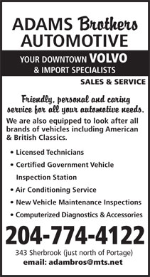 Adams Brothers Automotive (204-774-4122) - Display Ad - ADAMS AUTOMOTIVE YOUR DOWNTOWN VOLVO & IMPORT SPECIALISTS SALES & SERVICE We are also equipped to look after all brands of vehicles including American & British Classics. Licensed Technicians Certified Government Vehicle Inspection Station Air Conditioning Service New Vehicle Maintenance Inspections Computerized Diagnostics & Accessories 204-774-4122 343 Sherbrook (just north of Portage) email: adambros@mts.net  ADAMS AUTOMOTIVE YOUR DOWNTOWN VOLVO & IMPORT SPECIALISTS SALES & SERVICE We are also equipped to look after all brands of vehicles including American & British Classics. Licensed Technicians Certified Government Vehicle Inspection Station Air Conditioning Service New Vehicle Maintenance Inspections Computerized Diagnostics & Accessories 204-774-4122 343 Sherbrook (just north of Portage) email: adambros@mts.net