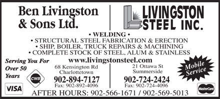 Livingston Steel Inc (902-894-7127) - Annonce illustrée - Over 50 Summerside Charlottetown Service Years 902-894-7127 902-724-2424 Fax: 902-892-4096 Fax: 902-724-4096 AFTER HOURS: 902-566-1671 / 902-569-5013 STRUCTURAL STEEL FABRICATION & ERECTION SHIP, BOILER, TRUCK REPAIRS & MACHINING COMPLETE STOCK OF STEEL, ALUM & STAINLESS www.livingstonsteel.com Serving You For 21 Ottawa St 68 Kensington Rd Mobile WELDING