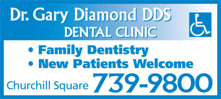 Diamond Gary Dr (709-739-9800) - Display Ad - Dr. Gary Diamond DDS DENTAL CLINIC Family Dentistry New Patients Welcome Churchill Square 739-9800  Dr. Gary Diamond DDS DENTAL CLINIC Family Dentistry New Patients Welcome Churchill Square 739-9800