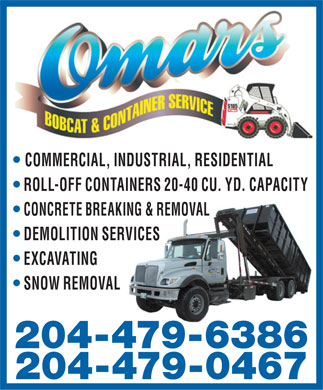Omar's Bobcat Service (204-479-6386) - Display Ad - COMMERCIAL, INDUSTRIAL, RESIDENTIAL ROLL-OFF CONTAINERS 20-40 CU. YD. CAPACITY CONCRETE BREAKING & REMOVAL DEMOLITION SERVICES EXCAVATING SNOW REMOVAL 204-479-6386 204-479-0467