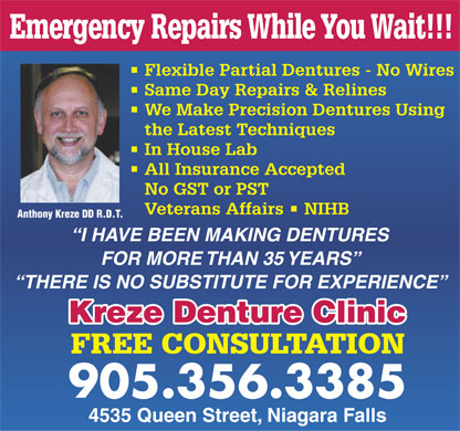 Kreze Denture Clinic (289-271-4049) - Annonce illustrée - Emergency Repairs While You Wait!!! Flexible Partial Dentures - No Wires Same Day Repairs & Relines We Make Precision Dentures Using the Latest Techniques In House Lab All Insurance Accepted No GST or PST Veterans Affairs   NIHB Anthony Kreze DD R.D.T. I HAVE BEEN MAKING DENTURES FOR MORE THAN 35 YEARS THERE IS NO SUBSTITUTE FOR EXPERIENCE Kreze Denture Clinic FREE CONSULTATION 905.356.3385 4535 Queen Street, Niagara Falls  Emergency Repairs While You Wait!!! Flexible Partial Dentures - No Wires Same Day Repairs & Relines We Make Precision Dentures Using the Latest Techniques In House Lab All Insurance Accepted No GST or PST Veterans Affairs   NIHB Anthony Kreze DD R.D.T. I HAVE BEEN MAKING DENTURES FOR MORE THAN 35 YEARS THERE IS NO SUBSTITUTE FOR EXPERIENCE Kreze Denture Clinic FREE CONSULTATION 905.356.3385 4535 Queen Street, Niagara Falls Emergency Repairs While You Wait!!! Flexible Partial Dentures - No Wires Same Day Repairs & Relines We Make Precision Dentures Using the Latest Techniques In House Lab All Insurance Accepted No GST or PST Veterans Affairs   NIHB Anthony Kreze DD R.D.T. I HAVE BEEN MAKING DENTURES FOR MORE THAN 35 YEARS THERE IS NO SUBSTITUTE FOR EXPERIENCE Kreze Denture Clinic FREE CONSULTATION 905.356.3385 4535 Queen Street, Niagara Falls Emergency Repairs While You Wait!!! Flexible Partial Dentures - No Wires Same Day Repairs & Relines We Make Precision Dentures Using the Latest Techniques In House Lab All Insurance Accepted No GST or PST Veterans Affairs   NIHB Anthony Kreze DD R.D.T. I HAVE BEEN MAKING DENTURES FOR MORE THAN 35 YEARS THERE IS NO SUBSTITUTE FOR EXPERIENCE Kreze Denture Clinic FREE CONSULTATION 905.356.3385 4535 Queen Street, Niagara Falls