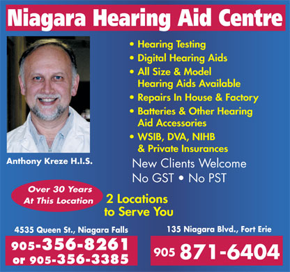 Niagara Hearing Aid Centre (905-356-8261) - Annonce illustr&eacute;e - Niagara Hearing Aid Centre Hearing Testing Digital Hearing Aids All Size &amp; Model Hearing Aids Available Repairs In House &amp; Factory Batteries &amp; Other Hearing Aid Accessories WSIB, DVA, NIHB &amp; Private Insurances Anthony Kreze H.I.S. New Clients Welcome No GST   No PST Over 30 Years 2 Locations At This Location to Serve You 135 Niagara Blvd., Fort Erie 4535 Queen St., Niagara Falls 905-356-8261 905 871-6404 or 905-356-3385  Niagara Hearing Aid Centre Hearing Testing Digital Hearing Aids All Size &amp; Model Hearing Aids Available Repairs In House &amp; Factory Batteries &amp; Other Hearing Aid Accessories WSIB, DVA, NIHB &amp; Private Insurances Anthony Kreze H.I.S. New Clients Welcome No GST   No PST Over 30 Years 2 Locations At This Location to Serve You 135 Niagara Blvd., Fort Erie 4535 Queen St., Niagara Falls 905-356-8261 905 871-6404 or 905-356-3385