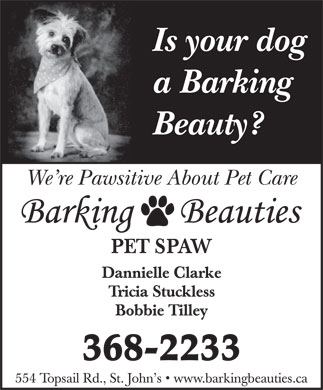 Barking Beauties (709-368-2233) - Display Ad - Is your dog a Barking Beauty? We re Pawsitive About Pet Care PET SPAW Dannielle Clarke Tricia Stuckless Bobbie Tilley 368-2233 554 Topsail Rd., St. John s   www.barkingbeauties.ca Is your dog a Barking Beauty? We re Pawsitive About Pet Care PET SPAW Dannielle Clarke Tricia Stuckless Bobbie Tilley 368-2233 554 Topsail Rd., St. John s   www.barkingbeauties.ca