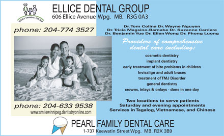 Ellice Dental Group (204-774-3527) - Annonce illustrée - 606 Ellice Avenue Wpg.   MB.   R3G 0A3 Dr. Tom Colina Dr. Wayne Nguyen Dr. Tricia Magsino-Barnabe Dr. Suzanne Carriere phone: 204-774 3527 Dr. Benjamin Yue Dr. Ellen Wong Dr. Phong Luong Providers of comprehensive dental care including: cosmetic dentistry implant dentistry early treatment of bite problems in children Invisalign and adult braces treatment of TMJ Disorder general dentistry crowns, inlays & onlays - done in one day Two locations to serve patients Saturday and evening appointments phone: 204-633 9538 Services in Tagalog, Vietnamese, and Chinese www.smilewinnipeg.dentistryonline.com 1-737 Keewatin Street Wpg.  MB. R2X 3B9 606 Ellice Avenue Wpg.   MB.   R3G 0A3 Dr. Tom Colina Dr. Wayne Nguyen Dr. Tricia Magsino-Barnabe Dr. Suzanne Carriere phone: 204-774 3527 Dr. Benjamin Yue Dr. Ellen Wong Dr. Phong Luong Providers of comprehensive dental care including: cosmetic dentistry implant dentistry early treatment of bite problems in children Invisalign and adult braces treatment of TMJ Disorder general dentistry crowns, inlays & onlays - done in one day Two locations to serve patients Saturday and evening appointments phone: 204-633 9538 Services in Tagalog, Vietnamese, and Chinese www.smilewinnipeg.dentistryonline.com 1-737 Keewatin Street Wpg.  MB. R2X 3B9