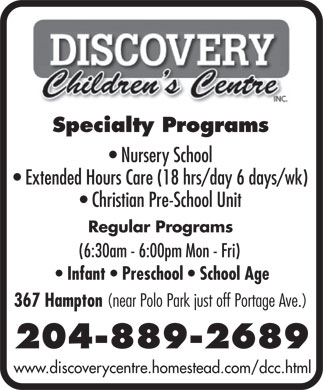 Discovery Children's Centre Inc (204-889-2689) - Annonce illustrée - Specialty Programs Nursery School Extended Hours Care (18 hrs/day 6 days/wk) Christian Pre-School Unit Regular Programs (6:30am - 6:00pm Mon - Fri) Infant   Preschool   School Age 367 Hampton (near Polo Park just off Portage Ave.) 204-889-2689 www.discoverycentre.homestead.com/dcc.html  Specialty Programs Nursery School Extended Hours Care (18 hrs/day 6 days/wk) Christian Pre-School Unit Regular Programs (6:30am - 6:00pm Mon - Fri) Infant   Preschool   School Age 367 Hampton (near Polo Park just off Portage Ave.) 204-889-2689 www.discoverycentre.homestead.com/dcc.html