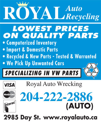 Royal Auto Recycling (204-222-2886) - Annonce illustrée - Auto ROYAL Recycling LOWEST PRICES ON QUALITY PARTS Computerized Inventory Import & Domestic Parts Recycled & New Parts - Tested & Warranted We Pick Up Unwanted Cars SPECIALIZING IN VW PARTS Royal Auto Wrecking 204-222-2886 (AUTO) www.royalauto.ca 2985 Day St.  Auto ROYAL Recycling LOWEST PRICES ON QUALITY PARTS Computerized Inventory Import & Domestic Parts Recycled & New Parts - Tested & Warranted We Pick Up Unwanted Cars SPECIALIZING IN VW PARTS Royal Auto Wrecking 204-222-2886 (AUTO) www.royalauto.ca 2985 Day St.  Auto ROYAL Recycling LOWEST PRICES ON QUALITY PARTS Computerized Inventory Import & Domestic Parts Recycled & New Parts - Tested & Warranted We Pick Up Unwanted Cars SPECIALIZING IN VW PARTS Royal Auto Wrecking 204-222-2886 (AUTO) www.royalauto.ca 2985 Day St.  Auto ROYAL Recycling LOWEST PRICES ON QUALITY PARTS Computerized Inventory Import & Domestic Parts Recycled & New Parts - Tested & Warranted We Pick Up Unwanted Cars SPECIALIZING IN VW PARTS Royal Auto Wrecking 204-222-2886 (AUTO) www.royalauto.ca 2985 Day St.  Auto ROYAL Recycling LOWEST PRICES ON QUALITY PARTS Computerized Inventory Import & Domestic Parts Recycled & New Parts - Tested & Warranted We Pick Up Unwanted Cars SPECIALIZING IN VW PARTS Royal Auto Wrecking 204-222-2886 (AUTO) www.royalauto.ca 2985 Day St.  Auto ROYAL Recycling LOWEST PRICES ON QUALITY PARTS Computerized Inventory Import & Domestic Parts Recycled & New Parts - Tested & Warranted We Pick Up Unwanted Cars SPECIALIZING IN VW PARTS Royal Auto Wrecking 204-222-2886 (AUTO) www.royalauto.ca 2985 Day St.