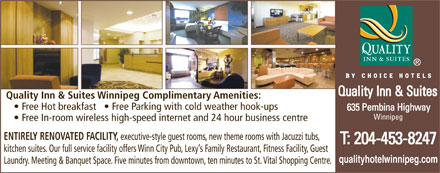 Quality Inn & Suites (204-809-0019) - Display Ad - Quality Inn & Suites Winnipeg Complimentary Amenities: Free Hot breakfast     Free Parking with cold weather hook-ups Winnipeg Free In-room wireless high-speed internet and 24 hour business centre ENTIRELY RENOVATED FACILITY, executive-style guest rooms, new theme rooms with Jacuzzi tubs, kitchen suites. Our full service facility offers Winn City Pub, Lexy s Family Restaurant, Fitness Facility, Guest qualityhotelwinnipeg.com Laundry. Meeting & Banquet Space. Five minutes from downtown, ten minutes to St. Vital Shopping Centre.  Quality Inn & Suites Winnipeg Complimentary Amenities: Free Hot breakfast     Free Parking with cold weather hook-ups Winnipeg Free In-room wireless high-speed internet and 24 hour business centre ENTIRELY RENOVATED FACILITY, executive-style guest rooms, new theme rooms with Jacuzzi tubs, kitchen suites. Our full service facility offers Winn City Pub, Lexy s Family Restaurant, Fitness Facility, Guest qualityhotelwinnipeg.com Laundry. Meeting & Banquet Space. Five minutes from downtown, ten minutes to St. Vital Shopping Centre.