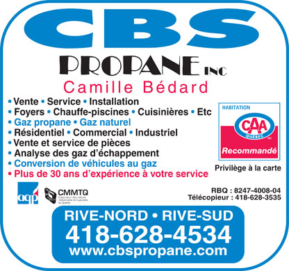 C B S Propane Inc (418-628-4534) - Annonce illustr&eacute;e - Camille B&eacute;dard Vente   Service   Installation Foyers   Chauffe-piscines   Cuisini&egrave;res   Etc Gaz propane   Gaz naturel R&eacute;sidentiel   Commercial   Industriel Vente et service de pi&egrave;ces Recommand&eacute; Analyse des gaz d &eacute;chappement Conversion de v&eacute;hicules au gaz Privil&egrave;ge &agrave; la carte Plus de 30 ans d exp&eacute;rience &agrave; votre service RBQ : 8247-4008-04 CMMTQ Corporation des ma&icirc;tres T&eacute;l&eacute;copieur : 418-628-3535 m&eacute;caniciens en tuyauterie du Qu&eacute;bec RIVE-NORD   RIVE-SUD 418-628-4534 www.cbspropane.com Camille B&eacute;dard Vente   Service   Installation Foyers   Chauffe-piscines   Cuisini&egrave;res   Etc Gaz propane   Gaz naturel R&eacute;sidentiel   Commercial   Industriel Vente et service de pi&egrave;ces Recommand&eacute; Analyse des gaz d &eacute;chappement Conversion de v&eacute;hicules au gaz Privil&egrave;ge &agrave; la carte Plus de 30 ans d exp&eacute;rience &agrave; votre service RBQ : 8247-4008-04 CMMTQ Corporation des ma&icirc;tres T&eacute;l&eacute;copieur : 418-628-3535 m&eacute;caniciens en tuyauterie du Qu&eacute;bec RIVE-NORD   RIVE-SUD 418-628-4534 www.cbspropane.com  Camille B&eacute;dard Vente   Service   Installation Foyers   Chauffe-piscines   Cuisini&egrave;res   Etc Gaz propane   Gaz naturel R&eacute;sidentiel   Commercial   Industriel Vente et service de pi&egrave;ces Recommand&eacute; Analyse des gaz d &eacute;chappement Conversion de v&eacute;hicules au gaz Privil&egrave;ge &agrave; la carte Plus de 30 ans d exp&eacute;rience &agrave; votre service RBQ : 8247-4008-04 CMMTQ Corporation des ma&icirc;tres T&eacute;l&eacute;copieur : 418-628-3535 m&eacute;caniciens en tuyauterie du Qu&eacute;bec RIVE-NORD   RIVE-SUD 418-628-4534 www.cbspropane.com