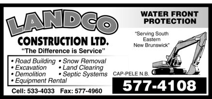 Landco Construction Ltd (506-577-4108) - Display Ad - Landco construction ltd. The Difference is Service  Road Building  Snow Removal  Excavation  Land Clearing  Demolition  Septic Systems  Equipment Rental Cell: 533-4033 Fax: 577-4960 WATER FRONT PROTECTION Serving South Eastern New Brunswick CAP-PELE N.B. 577-4108