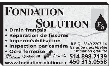 Fondation Solution (514-898-7139) - Display Ad - FONDATION SOLUTION DRAIN FRANCAIS RÉPARATION DE FISSURES IMPERMÉABILISATION INSPECTION PAR CAMÉRA OCRE FERREUSE RÉGIE DU BATIMENT QUÉBEC WWW.FONDATIONSOLUTION.CA APCHQ RBQ.: 8349-2207-14 GARANTIE TRANSFÉRABLE ESTIMATION GRATUITE 514-898-7139 450-315-0558