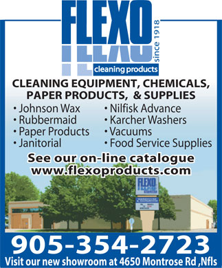 Flexo Products Limited (905-354-2723) - Display Ad - CLEANING EQUIPMENT, CHEMICALS, PAPER PRODUCTS,  & SUPPLIES Johnson Wax    Nilfisk Advance Rubbermaid   Karcher Washers Paper Products   Vacuums Janitorial   Food Service Supplies See our on-line catalogue www.flexoproducts.com 905-354-2723 Visit our new showroom at 4650 Montrose Rd ,Nfls CLEANING EQUIPMENT, CHEMICALS, PAPER PRODUCTS,  & SUPPLIES Johnson Wax    Nilfisk Advance Rubbermaid   Karcher Washers Paper Products   Vacuums Janitorial   Food Service Supplies See our on-line catalogue www.flexoproducts.com 905-354-2723 Visit our new showroom at 4650 Montrose Rd ,Nfls  CLEANING EQUIPMENT, CHEMICALS, PAPER PRODUCTS,  & SUPPLIES Johnson Wax    Nilfisk Advance Rubbermaid   Karcher Washers Paper Products   Vacuums Janitorial   Food Service Supplies See our on-line catalogue www.flexoproducts.com 905-354-2723 Visit our new showroom at 4650 Montrose Rd ,Nfls CLEANING EQUIPMENT, CHEMICALS, PAPER PRODUCTS,  & SUPPLIES Johnson Wax    Nilfisk Advance Rubbermaid   Karcher Washers Paper Products   Vacuums Janitorial   Food Service Supplies See our on-line catalogue www.flexoproducts.com 905-354-2723 Visit our new showroom at 4650 Montrose Rd ,Nfls