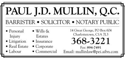Mullin Paul J D QC (902-368-3221) - Display Ad - PAUL J.D. MULLIN, Q.C. BARRISTER   SOLICITOR   NOTARY PUBLIC 14 Great George, PO Box 604 Personal· Wills & Charlottetown, C1A 7L3 Injury    Estates Litigation· Insurance 368-3221 Real Estate· Corporate Fax: 894-7491 Labour· Commercial Email: mullinlaw@pei.aibn.com PAUL J.D. MULLIN, Q.C. BARRISTER   SOLICITOR   NOTARY PUBLIC 14 Great George, PO Box 604 Personal Wills & Charlottetown, C1A 7L3 Injury    Estates Litigation Insurance 368-3221 Real Estate Corporate Fax: 894-7491 Labour Commercial Email: mullinlaw@pei.aibn.com
