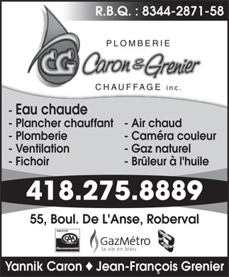 Plomberie Chauffage Caron et Grenier (418-275-8889) - Annonce illustr&eacute;e - R.B.Q. : 8344-2871-58 PLOMBERIE CHAUFFAGE inc.CHAUFFAGE - Eau chaude - Plancher chauffant- Air chaud - Plomberie - Cam&eacute;ra couleur - Ventilation - Gaz naturel - Fichoir - Br&ucirc;leur &agrave; l'huile 418.275.8889 55, Boul. De L'Anse, Roberval Recommand&eacute; Yannik Caron Jean-Fran&ccedil;ois Grenier R.B.Q. : 8344-2871-58 PLOMBERIE CHAUFFAGE inc.CHAUFFAGE - Eau chaude - Plancher chauffant- Air chaud - Plomberie - Cam&eacute;ra couleur - Ventilation - Gaz naturel - Fichoir - Br&ucirc;leur &agrave; l'huile 418.275.8889 55, Boul. De L'Anse, Roberval Recommand&eacute; Yannik Caron Jean-Fran&ccedil;ois Grenier