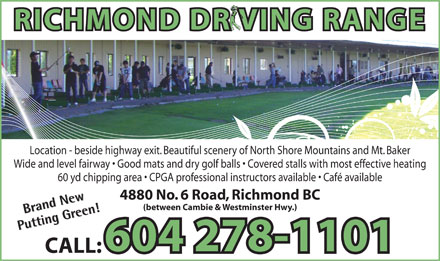 Richmond Driving Range (604-278-1101) - Annonce illustr&eacute;e - RICHMOND DR VING RANGE Location - beside highway exit. Beautiful scenery of North Shore Mountains and Mt. Baker Wide and level fairway   Good mats and dry golf balls   Covered stalls with most effective heating 60 yd chipping area   CPGA professional instructors available   Caf&eacute; available 4880 No. 6 Road, Richmond BC (between Cambie &amp; Westminster Hwy.) Brand NewBrand New Putting Green!Putting Green! 604 278-1101 CALL:
