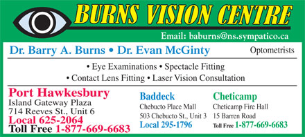 Burns Barry A Dr (902-625-2064) - Annonce illustr&eacute;e - Optometrists Dr. Barry A. Burns   Dr. Evan McGinty Eye Examinations   Spectacle Fitting Contact Lens Fitting   Laser Vision Consultation Port Hawkesbury Baddeck Cheticamp Island Gateway Plaza Chebucto Place Mall Cheticamp Fire Hall 714 Reeves St., Unit 6 503 Chebucto St., Unit 315 Barren Road Local 625-2064 Local 295-1796 Toll Free 1-877-669-6683