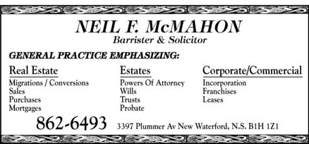 McMahon Neil F (902-862-6493) - Annonce illustrée - NEIL F. McMAHON Barrister & Solicitor GENERAL PRACTICE EMPHASIZING: Real Estate Migrations / Conversions Sales  Purchases Mortgages Estates Powers Of Attorney Wills Trusts Probate Corporate/Commercial Incorporation Franchises Leases 862-6493 3397 Plummer Av New Waterford, N.S. B1H 1Z1