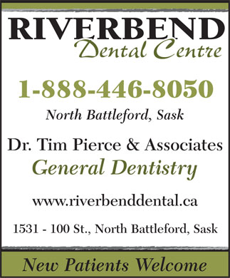 Pierce Tim Dr & Associates (1-888-446-8050) - Annonce illustrée - RIVERBEND Dental Centre 1-888-446-8050 North Battleford, Sask Dr. Tim Pierce & Associates General Dentistry www.riverbenddental.ca 1531 - 100 St., North Battleford, Sask New Patients Welcome  RIVERBEND Dental Centre 1-888-446-8050 North Battleford, Sask Dr. Tim Pierce & Associates General Dentistry www.riverbenddental.ca 1531 - 100 St., North Battleford, Sask New Patients Welcome
