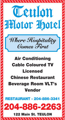Teulon Motor Hotel (204-886-2263) - Display Ad - Where Hospitality Comes First Air Conditioning Cable Coloured TV Licensed Chinese Restaurant Beverage Room VLT s Vendor RESTAURANT - 204-886-3341 204-886-2263 122 Main St. TEULON