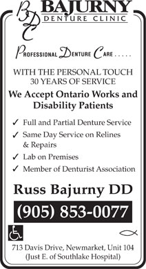 Bajurny Denture Clinic (905-853-0077) - Annonce illustr&eacute;e - WITH THE PERSONAL TOUCH 30 YEARS OF SERVICE We Accept Ontario Works and Disability Patients 3 Full and Partial Denture Service Same Day Service on Relines 3 &amp; Repairs Lab on Premises 3 3 Member of Denturist Association 713 Davis Drive, Newmarket, Unit 104 (Just E. of Southlake Hospital)