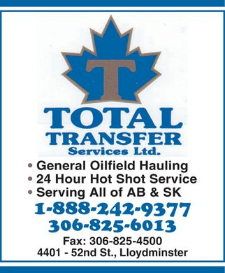 Total Transfer Services Ltd (306-825-6013) - Display Ad - T TOTAL Transfert Services ltd. General Oilfield Hauling 24 Hour Hot Shot Service Serving All of AB & SK 1-888-242-9377 306-825-6013 Fax: 306-825-4500 4401 52nd St., Lloydminster T TOTAL Transfert Services ltd. General Oilfield Hauling 24 Hour Hot Shot Service Serving All of AB & SK 1-888-242-9377 306-825-6013 Fax: 306-825-4500 4401 52nd St., Lloydminster