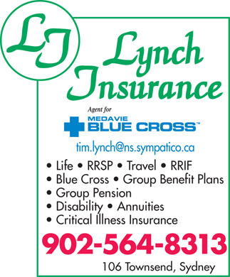 Lynch Insurance (902-564-8313) - Display Ad - Life   RRSP   Travel   RRIF Blue Cross   Group Benefit Plans Group Pension Disability   Annuities Critical Illness Insurance 902-564-8313 106 Townsend, Sydney