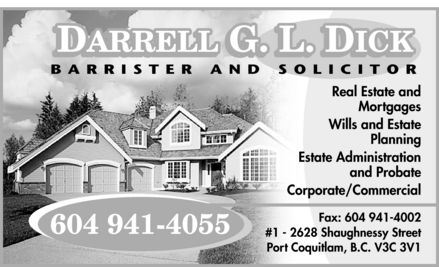 Dick Darrell G L (604-941-4055) - Annonce illustrée - DICK DARRELL G L BARRISTER AND SOLICITOR 604 941-4055  Real Estate and Mortgages Wills and Estate Planning Estate Administration and Probate Corporate  Commercial Fax: 604 941-4002 #1 2628 Shaughnessy Street Port Coquitlam, B.C. V3C 3V1 DICK DARRELL G L BARRISTER AND SOLICITOR 604 941-4055  Real Estate and Mortgages Wills and Estate Planning Estate Administration and Probate Corporate  Commercial Fax: 604 941-4002 #1 2628 Shaughnessy Street Port Coquitlam, B.C. V3C 3V1
