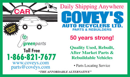 Covey's Auto Recyclers Ltd (1-866-821-7677) - Annonce illustr&eacute;e - Daily Shipping Anywhere .. CAR PARTS &amp; REBUILDERS 50 years strong! Quality Used, Rebuilt, After Market Parts &amp; Rebuildable Vehicles www.coveys.com Parts Locating Service parts@coveys.com THE AFFORDABLE ALTERNATIVE