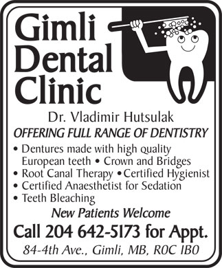 Gimli Dental Clinic (204-642-5173) - Annonce illustr&eacute;e - Gimli Dental Clinic Dr. Vladimir Hutsulak OFFERING FULL RANGE OF DENTISTRY Dentures made with high quality European teeth   Crown and Bridges Root Canal Therapy   Certified Hygienist Certified Anaesthetist for Sedation Teeth Bleaching New Patients Welcome Call 204 642-5173 for Appt. 84-4th Ave., Gimli, MB, R0C 1B0