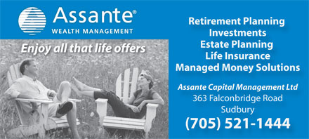 Assante Capital Management (705-521-1444) - Annonce illustrée - Retirement Planning WEALTH MANAGEMENT Investments Estate Planning Enjoy all that life offers Life Insurance Managed Money Solutions Assante Capital Management Ltd 363 Falconbridge Road Sudbury (705) 521-1444  Retirement Planning WEALTH MANAGEMENT Investments Estate Planning Enjoy all that life offers Life Insurance Managed Money Solutions Assante Capital Management Ltd 363 Falconbridge Road Sudbury (705) 521-1444