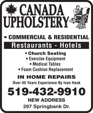 Canada Upholstery (519-432-9910) - Display Ad - COMMERCIAL & RESIDENTIAL Restaurants - Hotels Church Seating Exercise Equipment Medical Tables Foam Cushion Replacement IN HOME REPAIRS Over 45 Years Experience By Ivan Hack 519-432-9910 NEW ADDRESS 297 Springbank Dr.