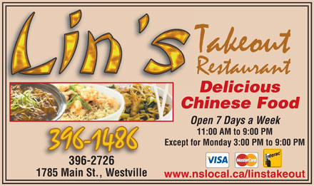 Lin's Takeout Restaurant (902-396-1486) - Display Ad - Delicious Chinese Food Open 7 Days a Week 11:00 AM to 9:00 PM Except for Monday 3:00 PM to 9:00 PM 396-2726 1785 Main St., Westville www.nslocal.ca/linstakeout  Delicious Chinese Food Open 7 Days a Week 11:00 AM to 9:00 PM Except for Monday 3:00 PM to 9:00 PM 396-2726 1785 Main St., Westville www.nslocal.ca/linstakeout
