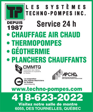 Systemes Techno-Pompes Inc (418-623-2022) - Annonce illustr&eacute;e - DEPUIS Service 24 h 1987 CHAUFFAGE AIR CHAUD THERMOPOMPES G&Eacute;OTHERMIE PLANCHERS CHAUFFANTS CMMTQ Corporation des ma&icirc;tres m&eacute;caniciens en tuyauterie du Qu&eacute;bec www.techno-pompes.com 418-623-2022 Visitez notre salle de montre 6055, DES TOURNELLES, QU&Eacute;BEC