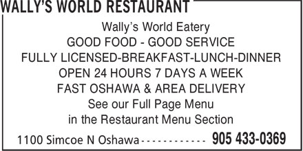 Wally's World Restaurant (905-433-0369) - Annonce illustrée - Wally's World Eatery GOOD FOOD - GOOD SERVICE FULLY LICENSED-BREAKFAST-LUNCH-DINNER OPEN 24 HOURS 7 DAYS A WEEK FAST OSHAWA & AREA DELIVERY See our Full Page Menu in the Restaurant Menu Section