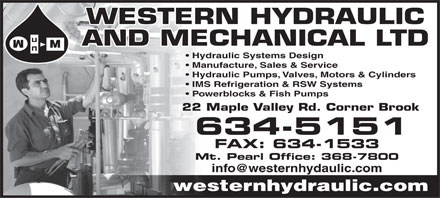Western Hydraulic And Mechanical Ltd (709-634-5151) - Annonce illustr&eacute;e - WESTERN HYDRAULIC AND MECHANICAL LTD Hydraulic Systems Design Manufacture, Sales &amp; Service Hydraulic Pumps, Valves, Motors &amp; Cylinders IMS Refrigeration &amp; RSW Systems Powerblocks &amp; Fish Pumps 22 Maple Valley Rd. Corner Brook 634-5151 FAX: 634-1533 Mt. Pearl Office: 368-7800 info@westernhydaulic.com westernhydraulic.com