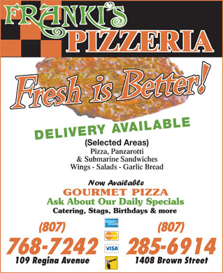 Franki's Pizzeria (807-768-7242) - Annonce illustrée - DELIVERY A DELIVERY AV V AILABLE (Selected Areas) Pizza, Panzarotti & Submarine Sandwiches Wings - Salads - Garlic Bread GOURMET PIZZA Ask About Our Daily Specials Catering, Stags, Birthdays & more (807)(807) 768-7242 285-6914 109 Regina Avenue 1408 Brown Street  DELIVERY A DELIVERY AV V AILABLE (Selected Areas) Pizza, Panzarotti & Submarine Sandwiches Wings - Salads - Garlic Bread GOURMET PIZZA Ask About Our Daily Specials Catering, Stags, Birthdays & more (807)(807) 768-7242 285-6914 109 Regina Avenue 1408 Brown Street