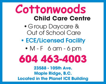 Cottonwoods Child Care Centre (604-463-4003) - Annonce illustrée - Cottonwoods Child Care Centre Group Daycare & Out of School Care  ECE  Licensed Facility M F 6 am 6 pm 604 463-4003 23588 105th Ave. Maple Ridge, B.C. Located in the Planet ICE Building