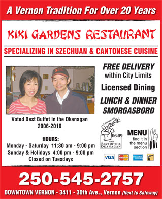 Kiki Gardens Restaurant (250-545-2757) - Display Ad - A Vernon Tradition For Over 20 Years SPECIALIZING IN SZECHUAN &amp; CANTONESE CUISINE FREE DELIVERY within City Limits Licensed Dining LUNCH &amp; DINNER SMORGASBORD Voted Best Buffet in the Okanagan 2006-2010 MENU 06-09 find it in HOURS: the menu Monday - Saturday  11:30 am - 9:00 pm section Sunday &amp; Holidays  4:00 pm - 9:00 pm Closed on Tuesdays 250-545-2757 DOWNTOWN VERNON - 3411 - 30th Ave., Vernon (Next to Safeway)
