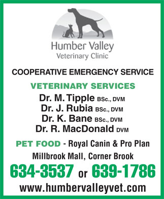 Humber Valley Veterinary Clinic (709-634-3537) - Annonce illustrée - COOPERATIVE EMERGENCY SERVICE VETERINARY SERVICES Dr. M. Tipple BSc., DVM Dr. J. Rubia BSc., DVM Dr. K. Bane BSc., DVM Dr. R. MacDonald DVM PET FOOD - Royal Canin & Pro Plan Millbrook Mall, Corner Brook 634-3537 or 639-1786 www.humbervalleyvet.com