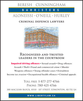 Beresh Cunningham Aloneissi O'Neill Hurley (780-412-1520) - Display Ad - BERESH   CUNNINGHAM BARRISTERS ALONEISSI O NEILL  HURLEY criminal defence lawyers Recognized and trusted leaders in the courtroom Impaired driving offences   Sexual assault   Drug offences Assault   Theft   Fraud and commercial crime   Murder Weapons offences   Young offender cases   Extradition Income tax evasion   Occupational health offences   Criminal appeals Toll Free: 1-877-277-4766 Phone: 780-421-4766 300 MacLean Block, 10110 - 107 Street, Edmonton, AB T5J 1J4 WWW.LIBERTYLAW.CA