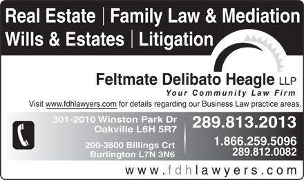 Feltmate Delibato Heagle (905-829-3200) - Display Ad - Real Estate   Family Law & Mediation Wills & Estates   Litigation Feltmate Delibato Heagle LLP Your Community Law Firm Visit www.fdhlawyers.com for details regarding our Business Law practice areas. 301-2010 Winston Park Dr 289.813.2013 Oakville L6H 5R7 1.866.259.5096 200-3600 Billings Crt 289.812.0082 Burlington L7N 3N6 w w w . f d h l a w y e r s . c o m