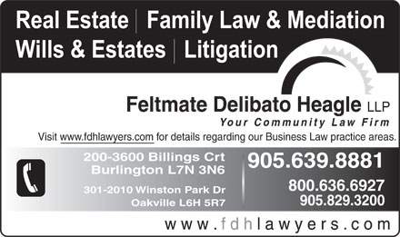 Feltmate Delibato Heagle (289-348-1203) - Annonce illustrée - Burlington L7N 3N6 800.636.6927 301-2010 Winston Park Dr 905.829.3200 Oakville L6H 5R7 w w w . f d h l a w y e r s . c o m Real Estate   Family Law & Mediation Wills & Estates   Litigation Feltmate Delibato Heagle LLP Your Community Law Firm Visit www.fdhlawyers.com for details regarding our Business Law practice areas. 200-3600 Billings Crt 905.639.8881