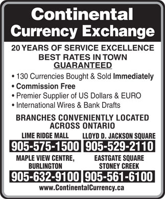 Continental Currency Exchange (905-529-2110) - Display Ad - 20 YEARS OF SERVICE EXCELLENCE BEST RATES IN TOWN GUARANTEED 130 Currencies Bought &amp; Sold Immediately Commission Free Premier Supplier of US Dollars &amp; EURO International Wires &amp; Bank Drafts BRANCHES CONVENIENTLY LOCATED ACROSS ONTARIO LIME RIDGE MALL LLOYD D. JACKSON SQUARE 905-575-1500905-529-2110 MAPLE VIEW CENTRE, EASTGATE SQUARE BURLINGTON STONEY CREEK 905-632-9100905-561-6100 www.ContinentalCurrency.ca