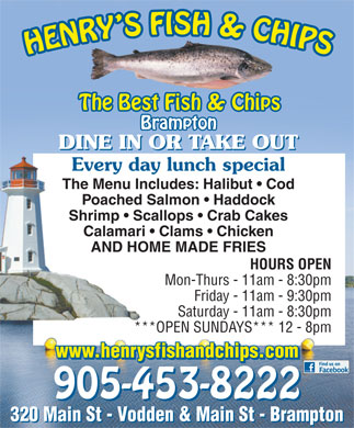 Henry Fish & Chips (289-401-0012) - Annonce illustrée - The Best Fish & Chips Brampton DINE IN OR TAKE OUT Every day lunch special The Menu Includes: Halibut   Cod Poached Salmon   Haddock Shrimp   Scallops   Crab Cakes Calamari   Clams   Chicken AND HOME MADE FRIES HOURS OPEN Mon-Thurs - 11am - 8:30pm Friday - 11am - 9:30pm Saturday - 11am - 8:30pm ***OPEN SUNDAYS*** 12 - 8pm www.henrysfishandchips.com 905-453-8222 320 Main St - Vodden & Main St - Brampton