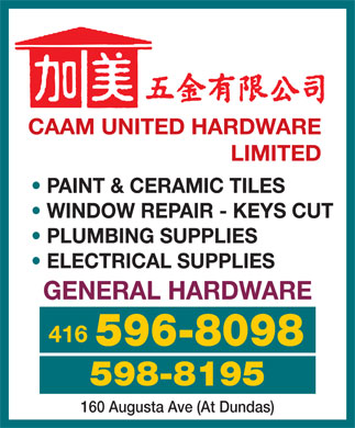 CAAM United Hardware Limited (416-598-8195) - Annonce illustrée - CAAM UNITED HARDWARE LIMITED PAINT & CERAMIC TILES WINDOW REPAIR - KEYS CUT PLUMBING SUPPLIES ELECTRICAL SUPPLIES GENERAL HARDWARE 416 596-8098 598-8195 160 Augusta Ave (At Dundas)  CAAM UNITED HARDWARE LIMITED PAINT & CERAMIC TILES WINDOW REPAIR - KEYS CUT PLUMBING SUPPLIES ELECTRICAL SUPPLIES GENERAL HARDWARE 416 596-8098 598-8195 160 Augusta Ave (At Dundas)