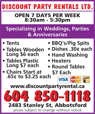 Discount Party Rentals (604-557-7577) - Annonce illustr&eacute;e - DISCOUNT PARTY RENTALS LTD. OPEN 7 DAYS PER WEEK 8:30am - 5:30pm Specializing in Weddings, Parties &amp; Anniversaries Tents BBQ's/Pig Spits Dishes .30&cent; each Tables Wooden Long $6 each Hand Washing Tables Plastic Heaters Long $7 each Round Tables Chairs Start at $7 Each .65&cent; to $3.25 each www.discountpartyrental.ca 604 850-1118604 850-1118 2483 Stanley St, Abbotsford prices subject to change without notice