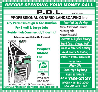 Professional Ontario Landscaping Inc (416-769-2137) - Annonce illustr&eacute;e - BEFORE SPENDING YOUR MONEY CALL SINCE 1992 PROFESSIONAL ONTARIO LANDSCAPING Inc Interlocking Paving City Permits/Design &amp; Construction Patios   Walkways   Driveways For Small &amp; Large Jobs Retaining Walls Residential/Commercial/Industrial Natural Stone Work References Available On Request Concrete &amp; Asphalt Paving Wood Decks, Fences, Walls the Wood &amp; Interlock Sealing People s Steel Stairs &amp; Railings Choice Rockery, Ponds, Waterfalls For Irrigation Plant Life Landscape Lighting 2010 FREE ESTIMATES President 416 769-2137 Rod Melo PAGER 416-382-2200 Serving Toronto &amp; Surrounding Areas FAX 905-693-1356 www.professionalontariolandscaping.ca