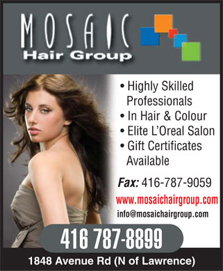 Mosaic Hair Group (416-787-8899) - Annonce illustrée - MOSAIC HAIR GROUP Highly Skilled Professionals In Hair & Colour Elite L¿Oreal Salon Gift Certificates Available Fax: 416-787-9059 www.mosaichairgroup.com info@mosaichairgroup.com 416 787-8899 1848 Avenue Rd (N of Lawrence)